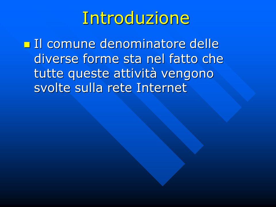 Introduzione Il comune denominatore delle diverse forme sta nel fatto che tutte queste attività vengono svolte sulla rete Internet.