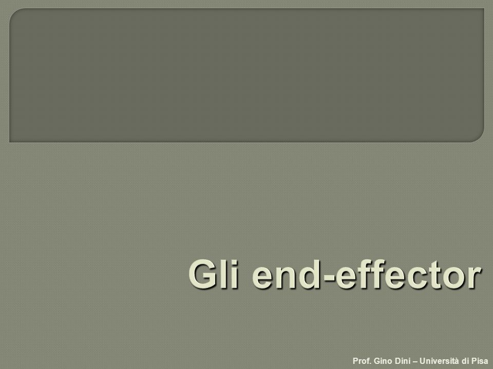 Gli end-effector Prof. Gino Dini – Università di Pisa