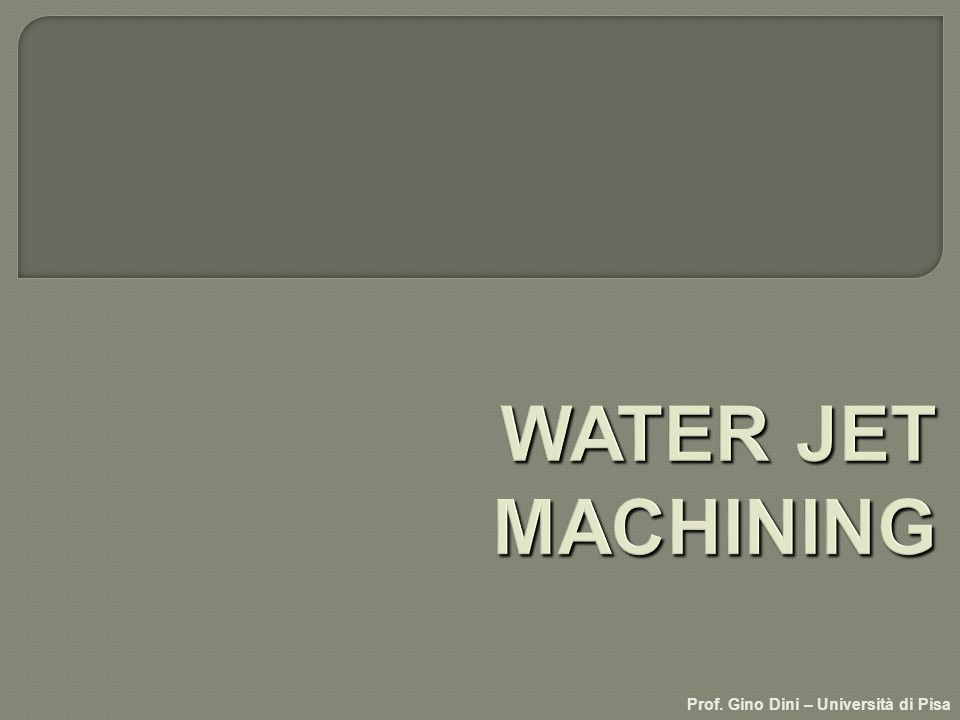WATER JET MACHINING Prof. Gino Dini – Università di Pisa