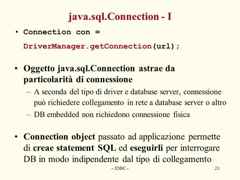 java.sql.Connection - I Connection con = DriverManager.getConnection(url); Oggetto java.sql.Connection astrae da particolarità di connessione.