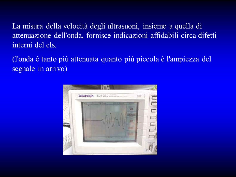 La misura della velocità degli ultrasuoni, insieme a quella di attenuazione dell onda, fornisce indicazioni affidabili circa difetti interni del cls.