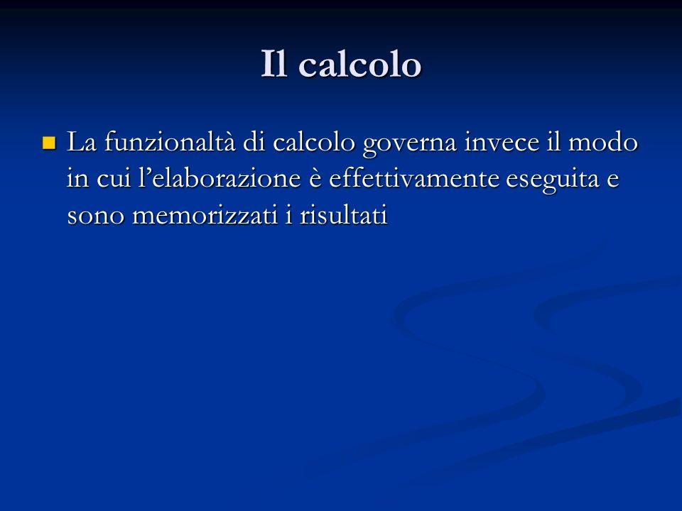 Il calcolo La funzionaltà di calcolo governa invece il modo in cui l'elaborazione è effettivamente eseguita e sono memorizzati i risultati.