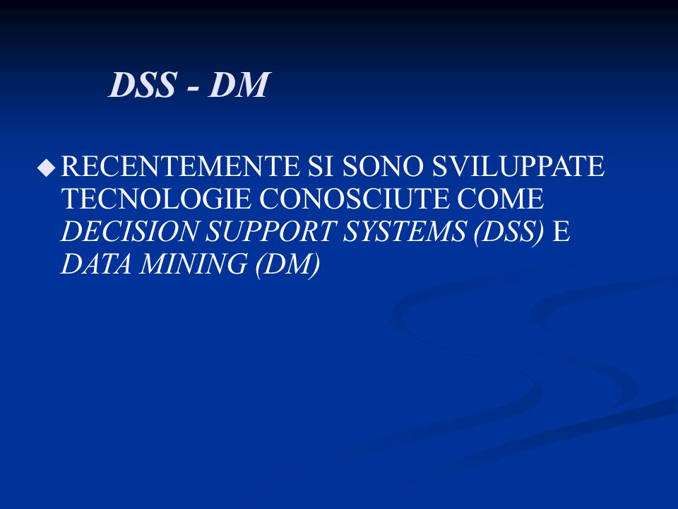 DSS - DM RECENTEMENTE SI SONO SVILUPPATE TECNOLOGIE CONOSCIUTE COME DECISION SUPPORT SYSTEMS (DSS) E DATA MINING (DM)