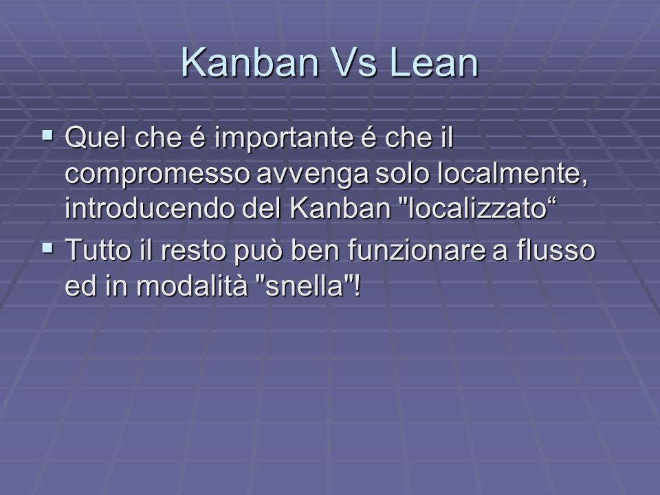 Kanban Vs Lean Quel che é importante é che il compromesso avvenga solo localmente, introducendo del Kanban localizzato