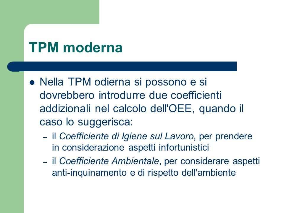 TPM moderna Nella TPM odierna si possono e si dovrebbero introdurre due coefficienti addizionali nel calcolo dell OEE, quando il caso lo suggerisca: