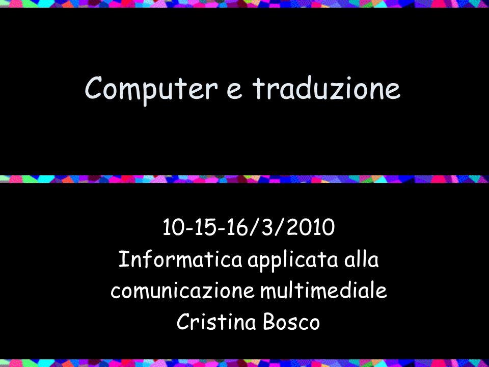 Computer e traduzione 10-15-16/3/2010 Informatica applicata alla