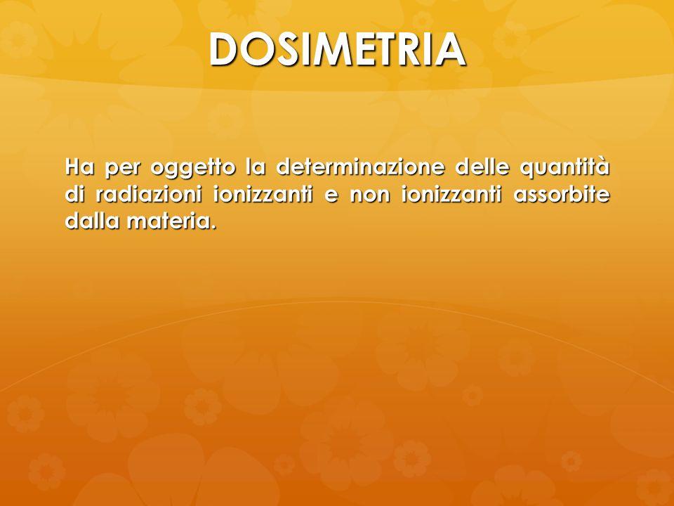 DOSIMETRIA Ha per oggetto la determinazione delle quantità di radiazioni ionizzanti e non ionizzanti assorbite dalla materia.