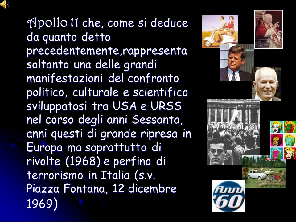 Apollo 11 che, come si deduce da quanto detto precedentemente,rappresenta soltanto una delle grandi manifestazioni del confronto politico, culturale e scientifico sviluppatosi tra USA e URSS nel corso degli anni Sessanta, anni questi di grande ripresa in Europa ma soprattutto di rivolte (1968) e perfino di terrorismo in Italia (s.v.