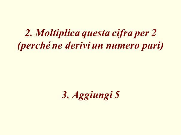 2. Moltiplica questa cifra per 2 (perché ne derivi un numero pari) 3