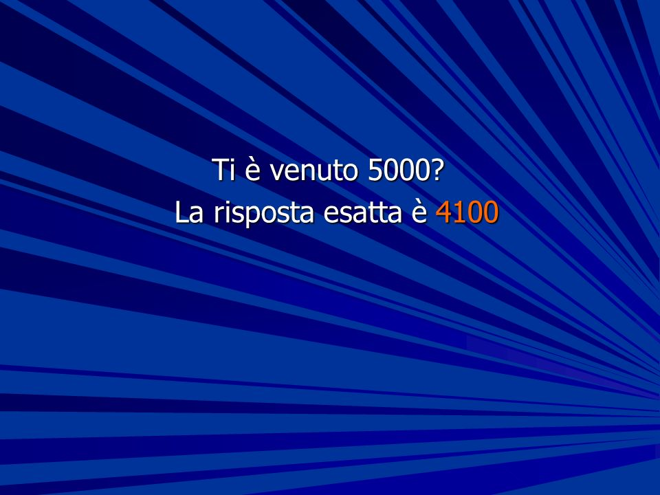 Ti è venuto 5000 La risposta esatta è 4100