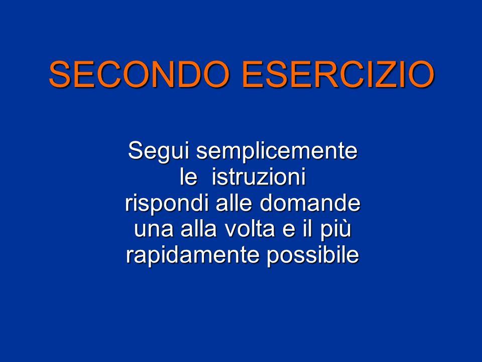SECONDO ESERCIZIO Segui semplicemente le istruzioni rispondi alle domande una alla volta e il più rapidamente possibile.