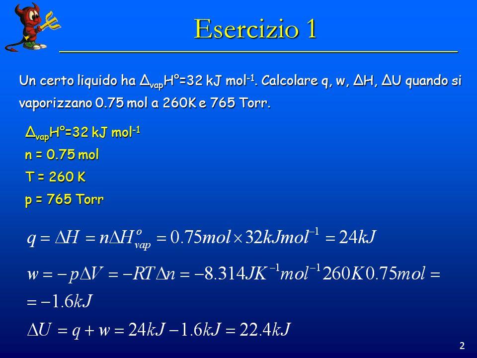 Esercizio 1 Un certo liquido ha ΔvapH°=32 kJ mol-1. Calcolare q, w, ΔH, ΔU quando si. vaporizzano 0.75 mol a 260K e 765 Torr.