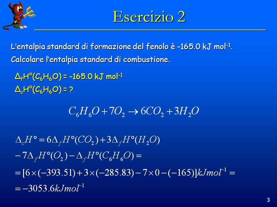 Esercizio 2 L'entalpia standard di formazione del fenolo è -165.0 kJ mol-1. Calcolare l'entalpia standard di combustione.
