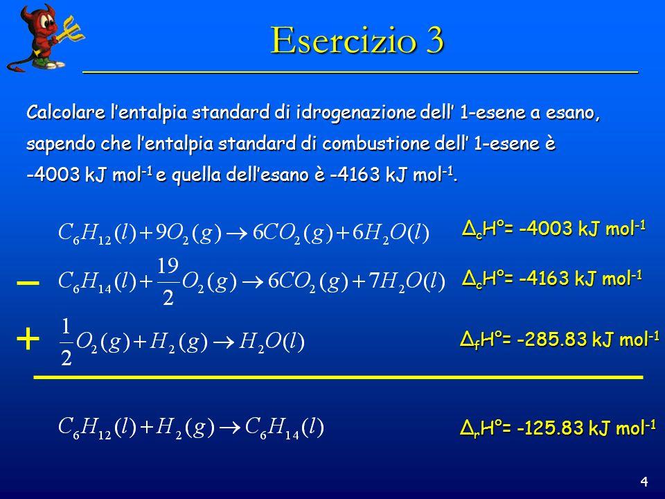 Esercizio 3 Calcolare l'entalpia standard di idrogenazione dell' 1-esene a esano, sapendo che l'entalpia standard di combustione dell' 1-esene è.