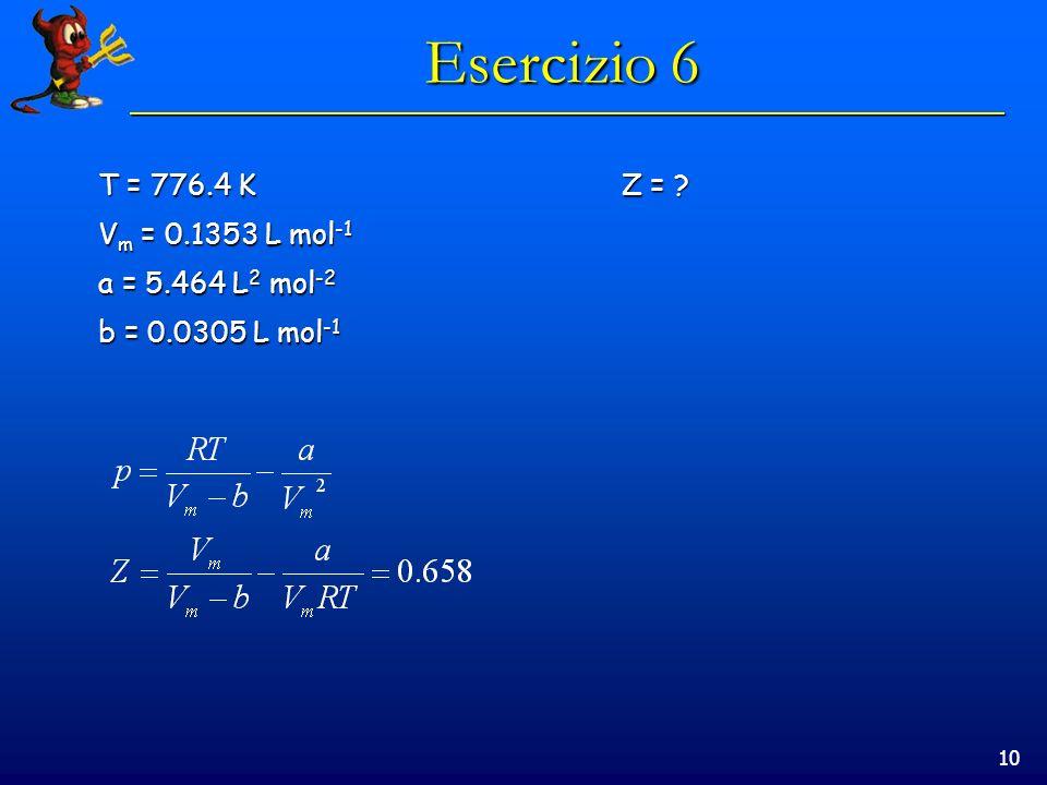 Esercizio 6 T = 776.4 K Z = Vm = 0.1353 L mol-1 a = 5.464 L2 mol-2