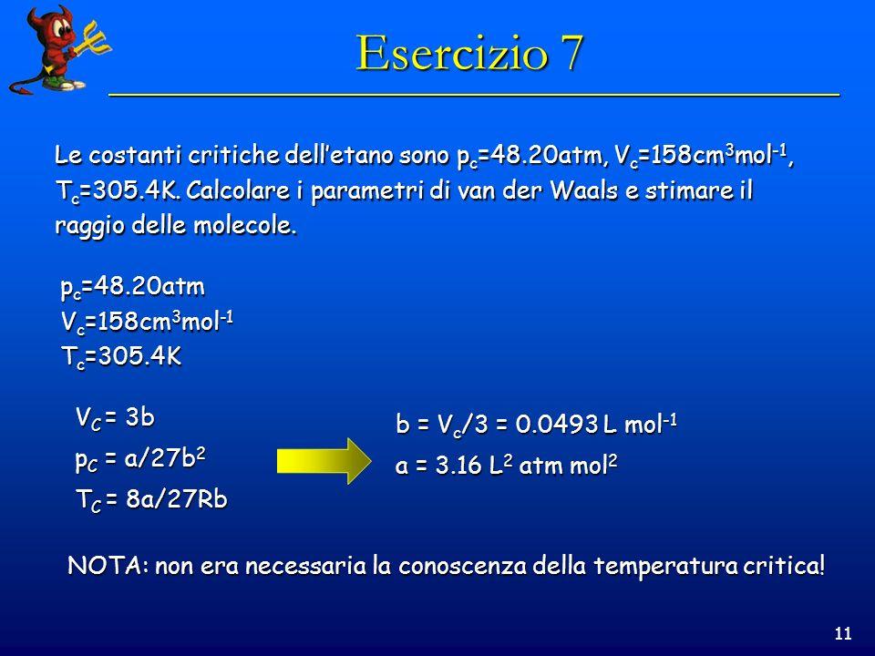 Esercizio 7 Le costanti critiche dell'etano sono pc=48.20atm, Vc=158cm3mol-1, Tc=305.4K. Calcolare i parametri di van der Waals e stimare il.