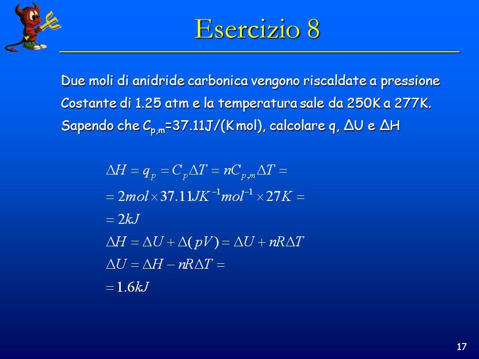 Esercizio 8Due moli di anidride carbonica vengono riscaldate a pressione. Costante di 1.25 atm e la temperatura sale da 250K a 277K.