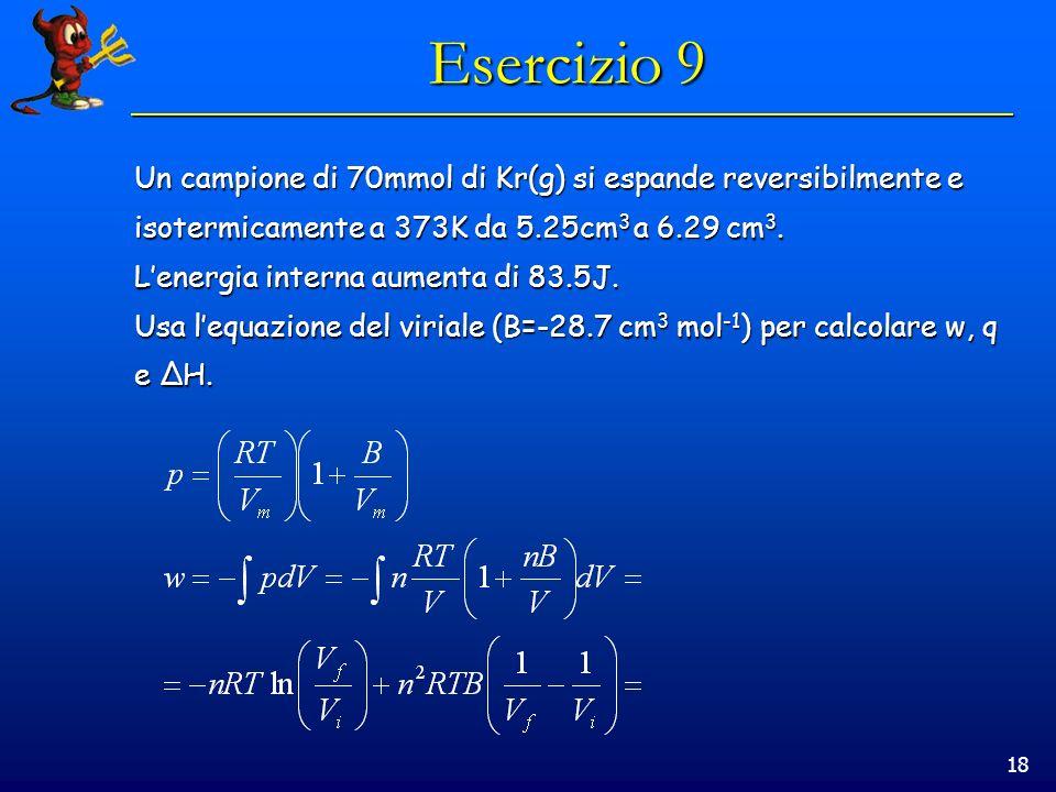 Esercizio 9Un campione di 70mmol di Kr(g) si espande reversibilmente e. isotermicamente a 373K da 5.25cm3 a 6.29 cm3.