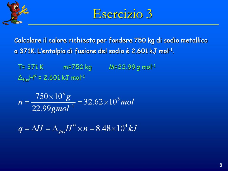 Esercizio 3 Calcolare il calore richiesto per fondere 750 kg di sodio metallico. a 371K. L'entalpia di fusione del sodio è 2.601 kJ mol-1.
