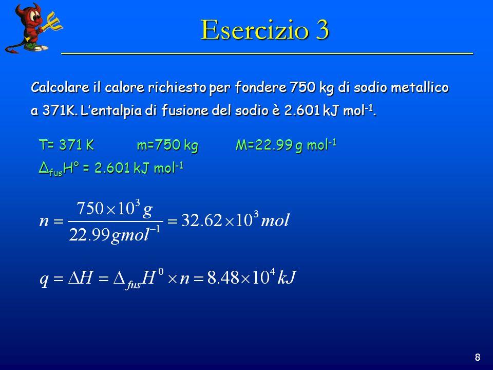 Esercizio 3Calcolare il calore richiesto per fondere 750 kg di sodio metallico. a 371K. L'entalpia di fusione del sodio è 2.601 kJ mol-1.
