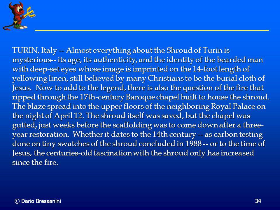 TURIN, Italy -- Almost everything about the Shroud of Turin is mysterious-- its age, its authenticity, and the identity of the bearded man with deep-set eyes whose image is imprinted on the 14-foot length of yellowing linen, still believed by many Christians to be the burial cloth of Jesus. Now to add to the legend, there is also the question of the fire that ripped through the 17th-century Baroque chapel built to house the shroud. The blaze spread into the upper floors of the neighboring Royal Palace on the night of April 12. The shroud itself was saved, but the chapel was gutted, just weeks before the scaffolding was to come down after a three-year restoration. Whether it dates to the 14th century -- as carbon testing done on tiny swatches of the shroud concluded in 1988 -- or to the time of Jesus, the centuries-old fascination with the shroud only has increased since the fire.