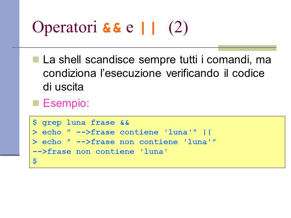 Operatori && e || (2)La shell scandisce sempre tutti i comandi, ma condiziona l'esecuzione verificando il codice di uscita.