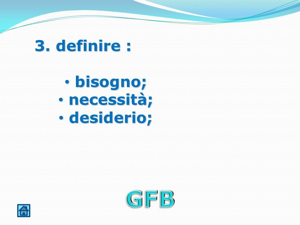 3. definire : bisogno; necessità; desiderio; GFB