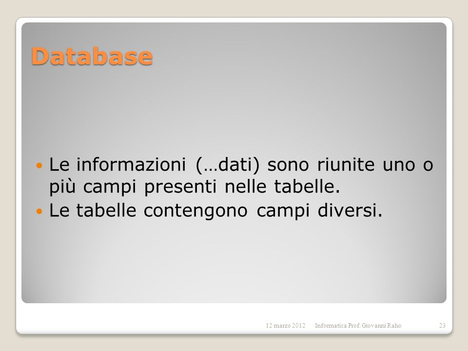 DatabaseLe informazioni (…dati) sono riunite uno o più campi presenti nelle tabelle. Le tabelle contengono campi diversi.