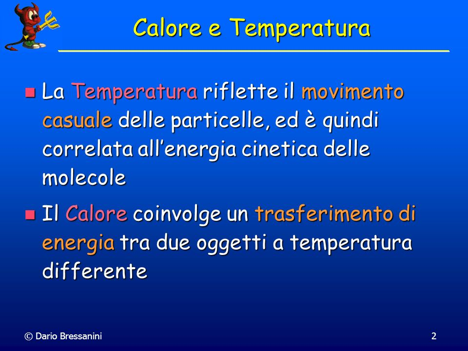 Calore e Temperatura La Temperatura riflette il movimento casuale delle particelle, ed è quindi correlata all'energia cinetica delle molecole.