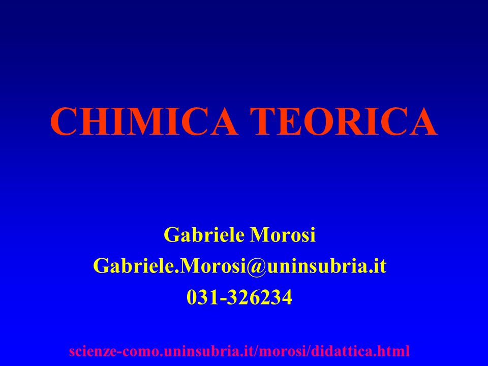 CHIMICA TEORICA Gabriele Morosi Gabriele.Morosi@uninsubria.it