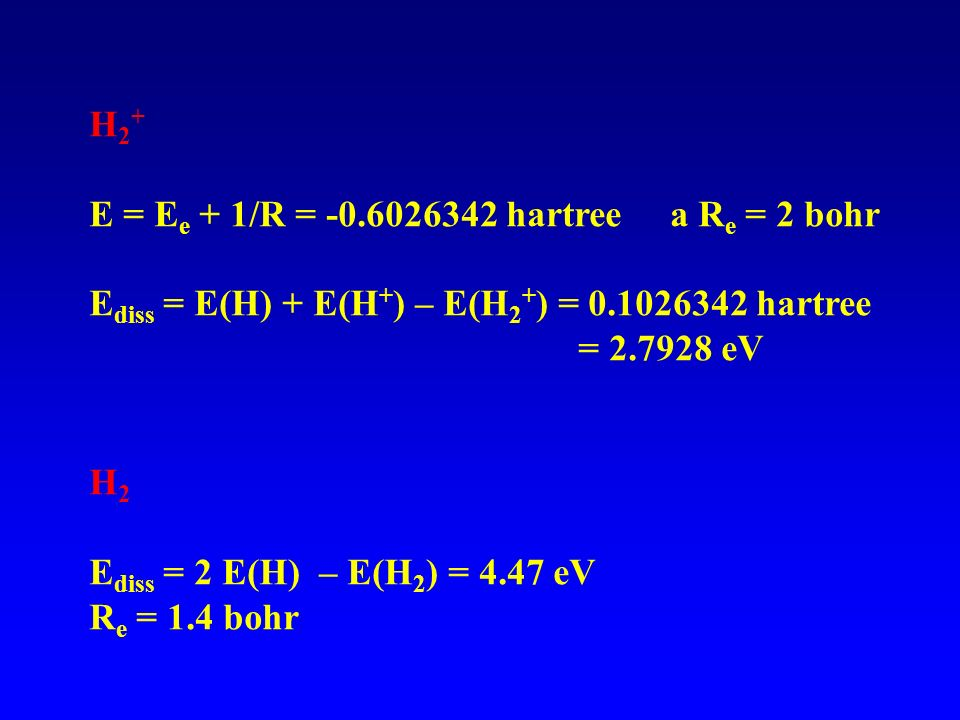 H2+ E = Ee + 1/R = -0.6026342 hartree a Re = 2 bohr. Ediss = E(H) + E(H+) – E(H2+) = 0.1026342 hartree.
