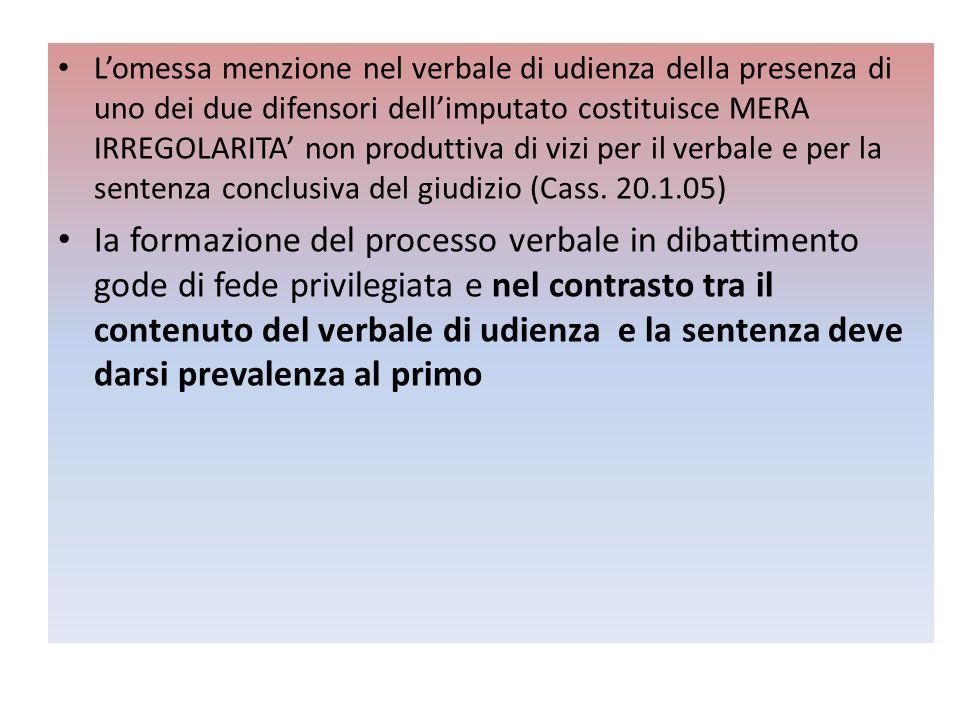 L'omessa menzione nel verbale di udienza della presenza di uno dei due difensori dell'imputato costituisce MERA IRREGOLARITA' non produttiva di vizi per il verbale e per la sentenza conclusiva del giudizio (Cass. 20.1.05)