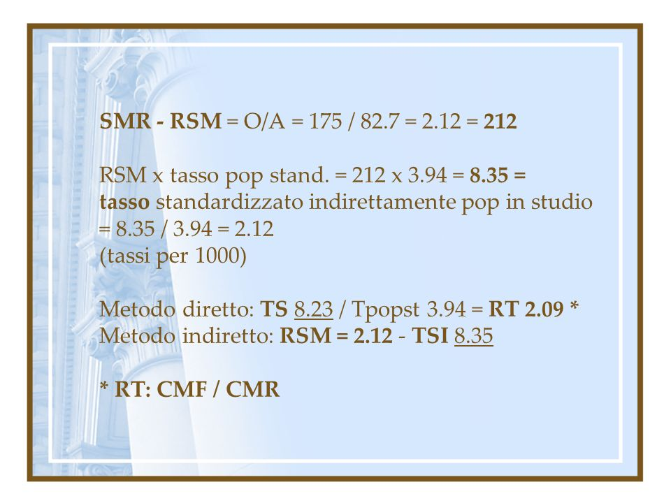SMR - RSM = O/A = 175 / 82.7 = 2.12 = 212 RSM x tasso pop stand. = 212 x 3.94 = 8.35 = tasso standardizzato indirettamente pop in studio.