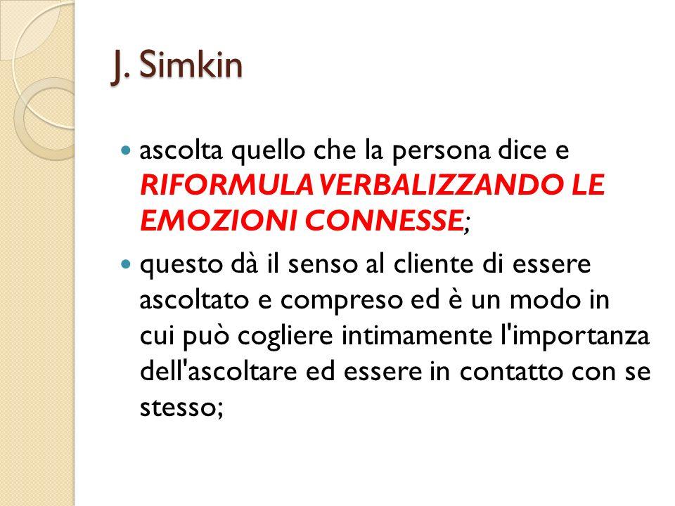 J. Simkin ascolta quello che la persona dice e RIFORMULA VERBALIZZANDO LE EMOZIONI CONNESSE;