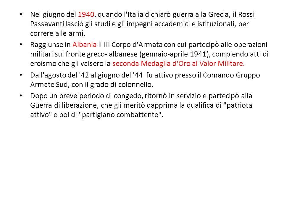 Nel giugno del 1940, quando l Italia dichiarò guerra alla Grecia, il Rossi Passavanti lasciò gli studi e gli impegni accademici e istituzionali, per correre alle armi.