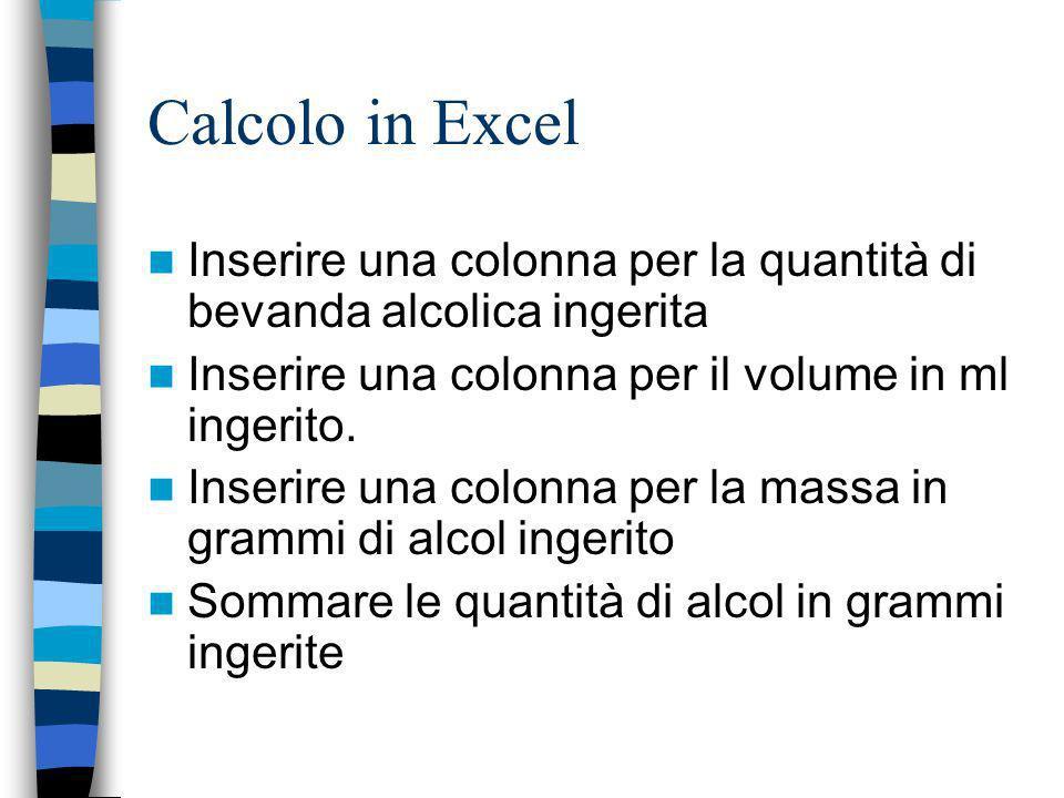 Calcolo in Excel Inserire una colonna per la quantità di bevanda alcolica ingerita. Inserire una colonna per il volume in ml ingerito.