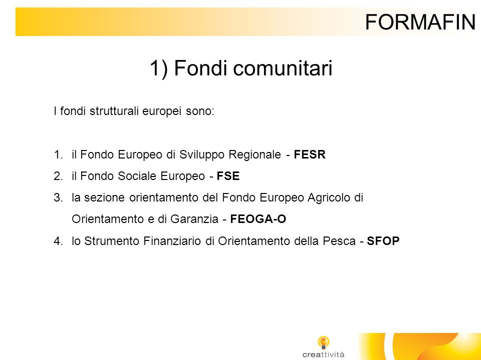 FORMAFIN 1) Fondi comunitari I fondi strutturali europei sono: