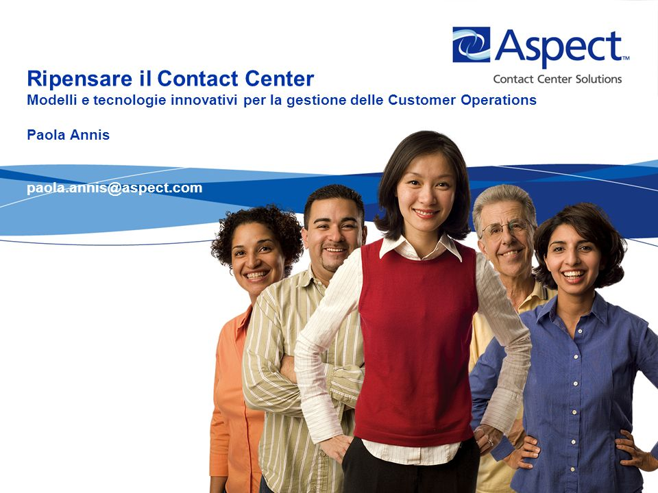 Ripensare il Contact Center Modelli e tecnologie innovativi per la gestione delle Customer Operations Paola Annis paola.annis@aspect.com