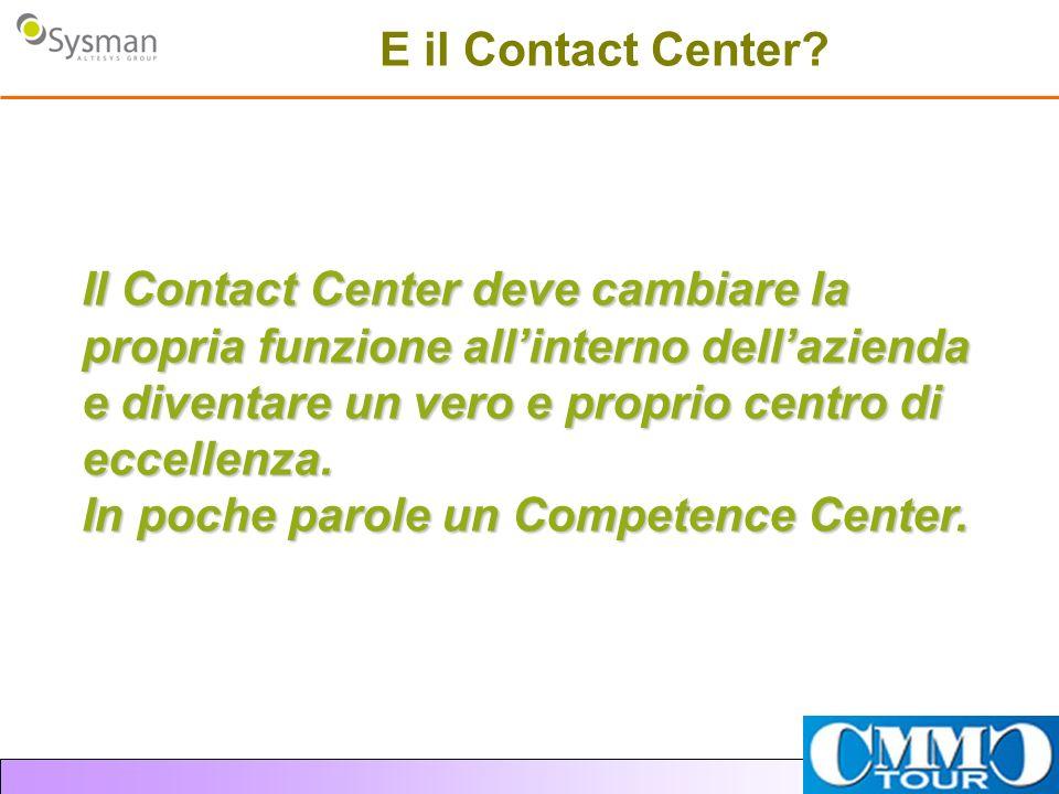 E il Contact Center Il Contact Center deve cambiare la propria funzione all'interno dell'azienda e diventare un vero e proprio centro di eccellenza.