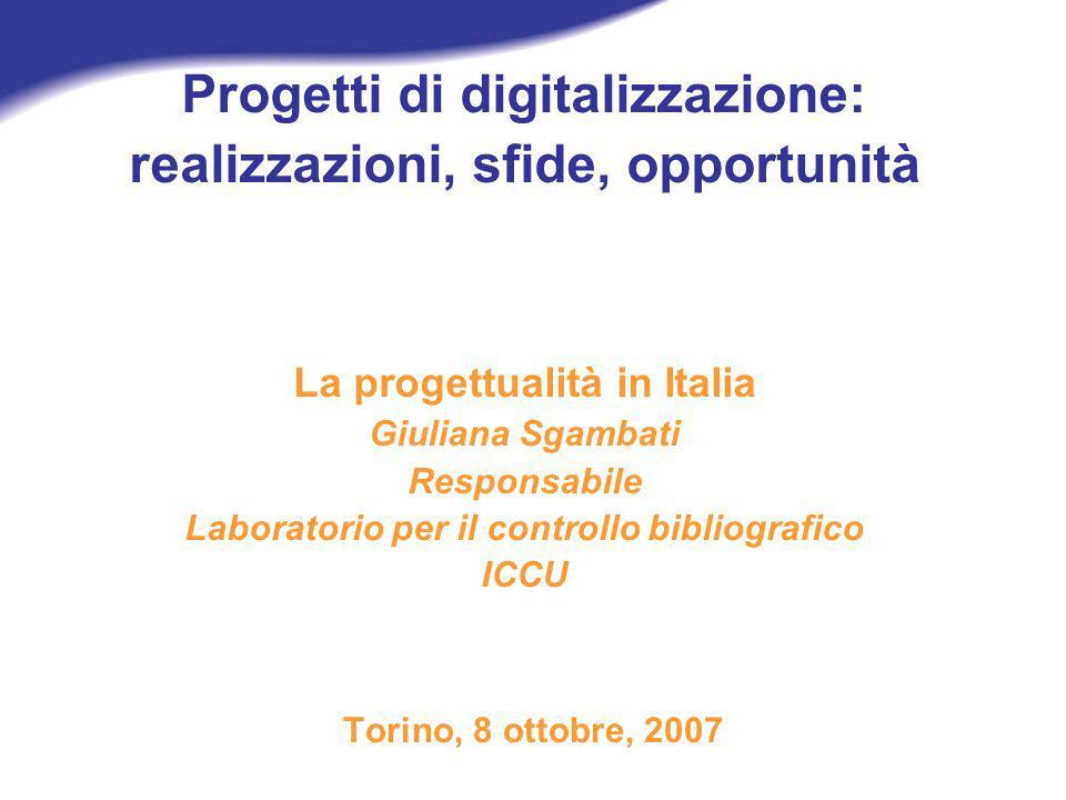 Progetti di digitalizzazione: realizzazioni, sfide, opportunità La progettualità in Italia Giuliana Sgambati Responsabile Laboratorio per il controllo bibliografico ICCU