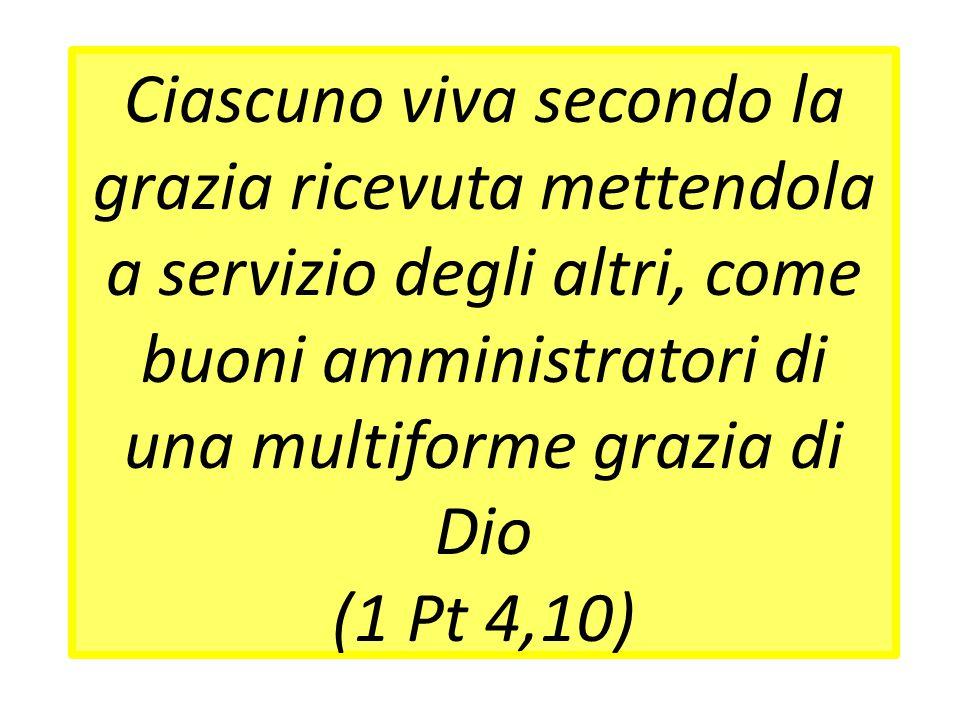 Ciascuno viva secondo la grazia ricevuta mettendola a servizio degli altri, come buoni amministratori di una multiforme grazia di Dio