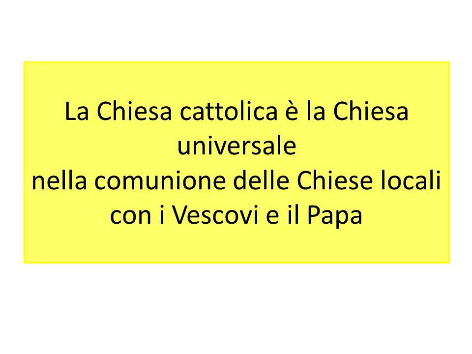 La Chiesa cattolica è la Chiesa universale nella comunione delle Chiese locali con i Vescovi e il Papa