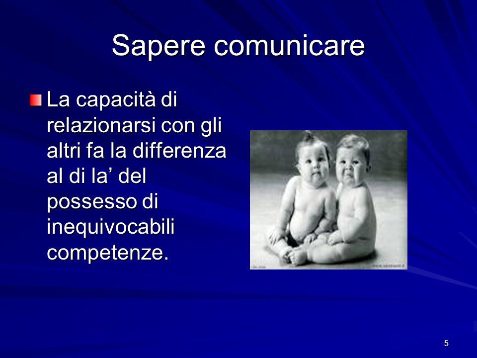 Sapere comunicare La capacità di relazionarsi con gli altri fa la differenza al di la' del possesso di inequivocabili competenze.