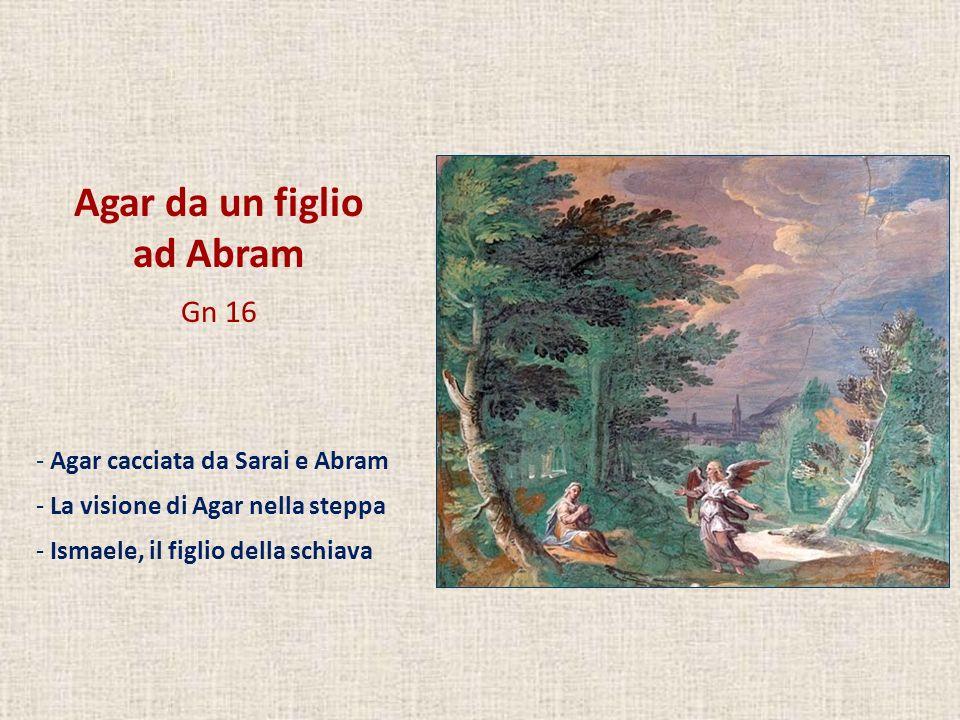 Agar da un figlio ad Abram Gn 16 Agar cacciata da Sarai e Abram