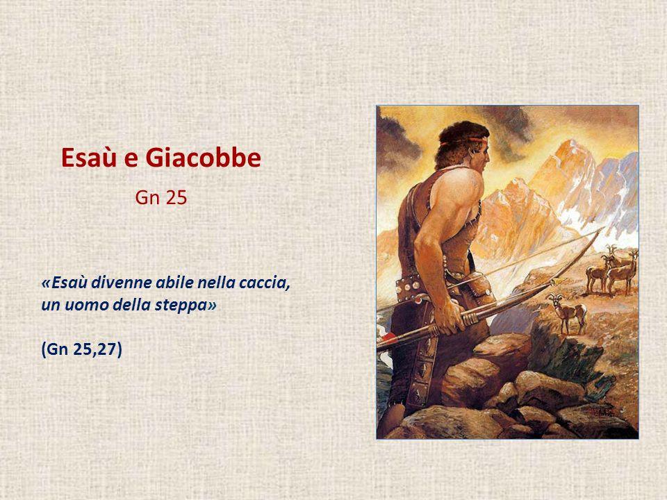 Esaù e Giacobbe Gn 25 «Esaù divenne abile nella caccia, un uomo della steppa» (Gn 25,27)
