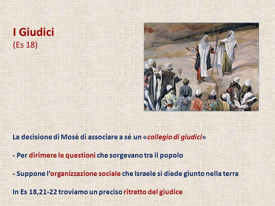 I Giudici (Es 18) La decisione di Mosè di associare a sé un «collegio di giudici» - Per dirimere le questioni che sorgevano tra il popolo.