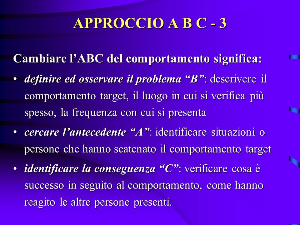 APPROCCIO A B C - 3 Cambiare l'ABC del comportamento significa: