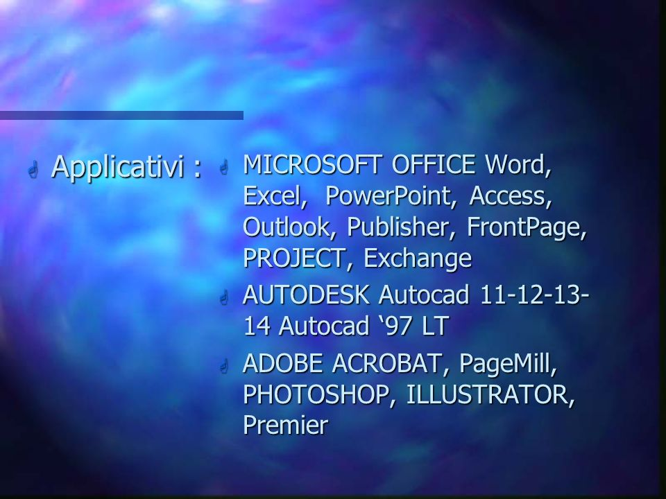Applicativi : MICROSOFT OFFICE Word, Excel, PowerPoint, Access, Outlook, Publisher, FrontPage, PROJECT, Exchange.