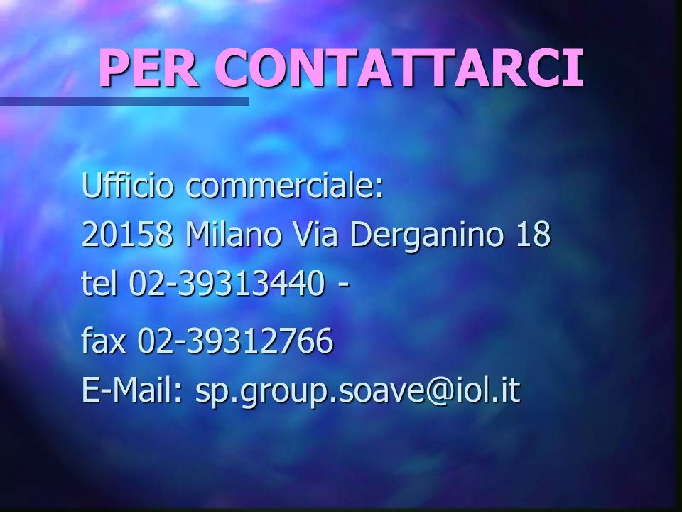 PER CONTATTARCI Ufficio commerciale: 20158 Milano Via Derganino 18 tel 02-39313440 - fax 02-39312766 E-Mail: sp.group.soave@iol.it.