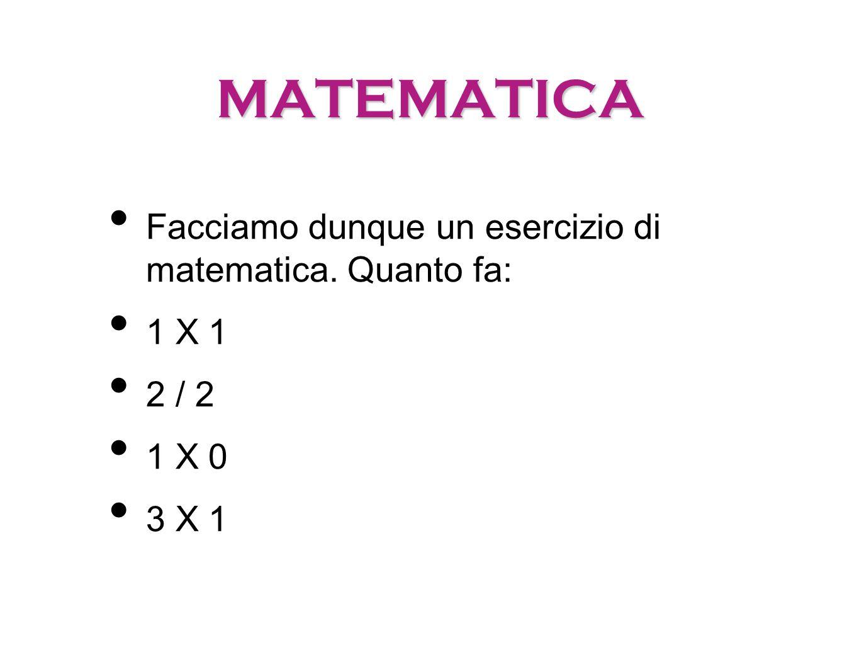 MATEMATICA Facciamo dunque un esercizio di matematica. Quanto fa: